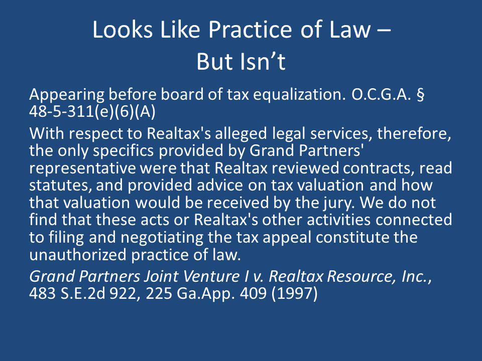 Looks Like Practice of Law – But Isnt Appearing before board of tax equalization. O.C.G.A. § 48-5-311(e)(6)(A) With respect to Realtax's alleged legal