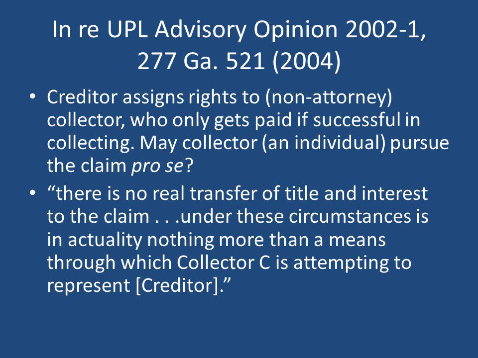 In re UPL Advisory Opinion 2002-1, 277 Ga. 521 (2004) Creditor assigns rights to (non-attorney) collector, who only gets paid if successful in collect