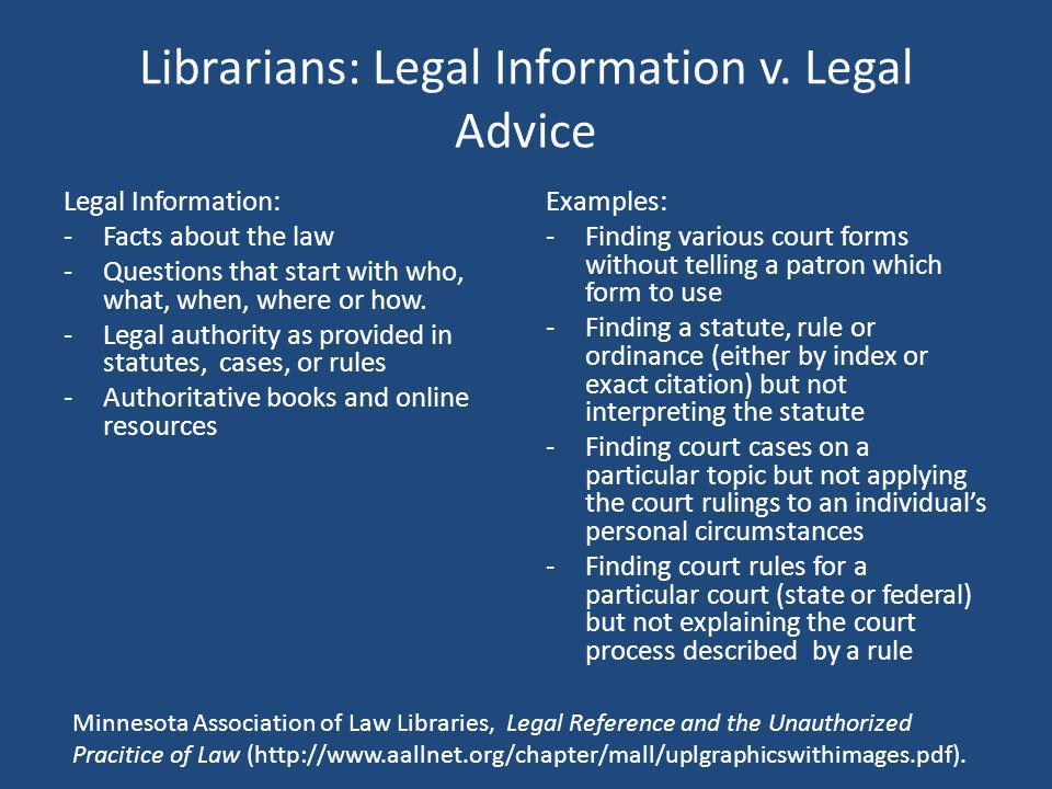 Librarians: Legal Information v. Legal Advice Legal Information: -Facts about the law -Questions that start with who, what, when, where or how. -Legal