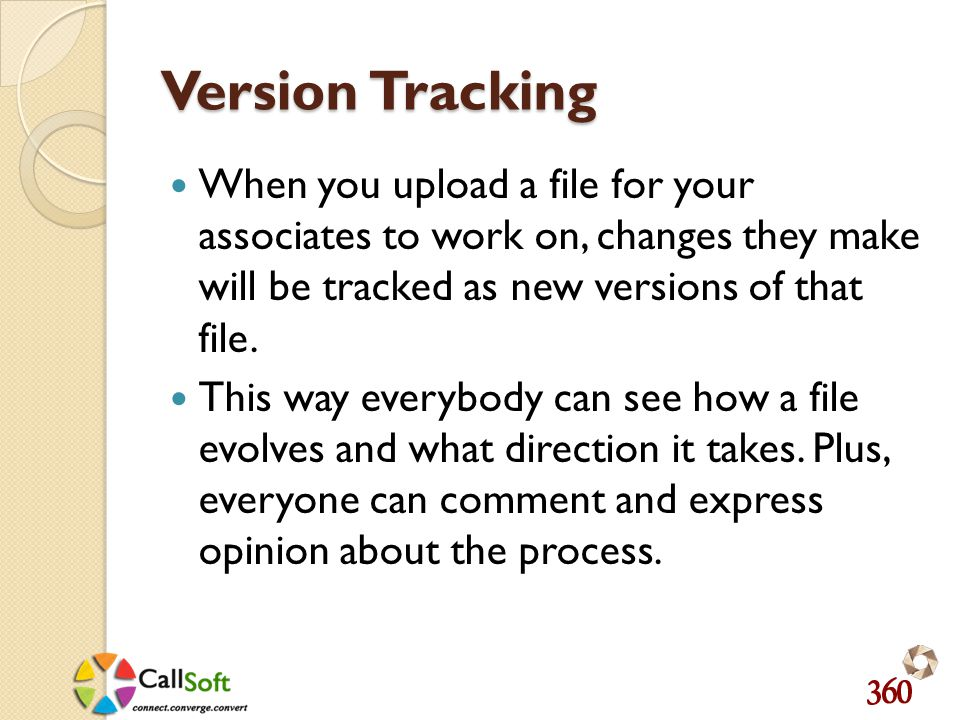 Version Tracking When you upload a file for your associates to work on, changes they make will be tracked as new versions of that file.
