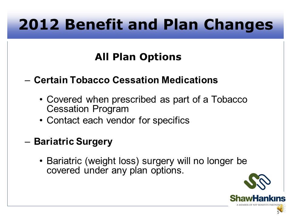 2012 Benefit and Plan Changes All Plan Options –Certain Tobacco Cessation Medications Covered when prescribed as part of a Tobacco Cessation Program Contact each vendor for specifics –Bariatric Surgery Bariatric (weight loss) surgery will no longer be covered under any plan options.