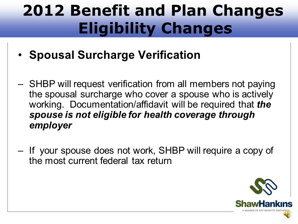2012 Benefit and Plan Changes Eligibility Changes Spousal Surcharge Verification –SHBP will request verification from all members not paying the spousal surcharge who cover a spouse who is actively working.