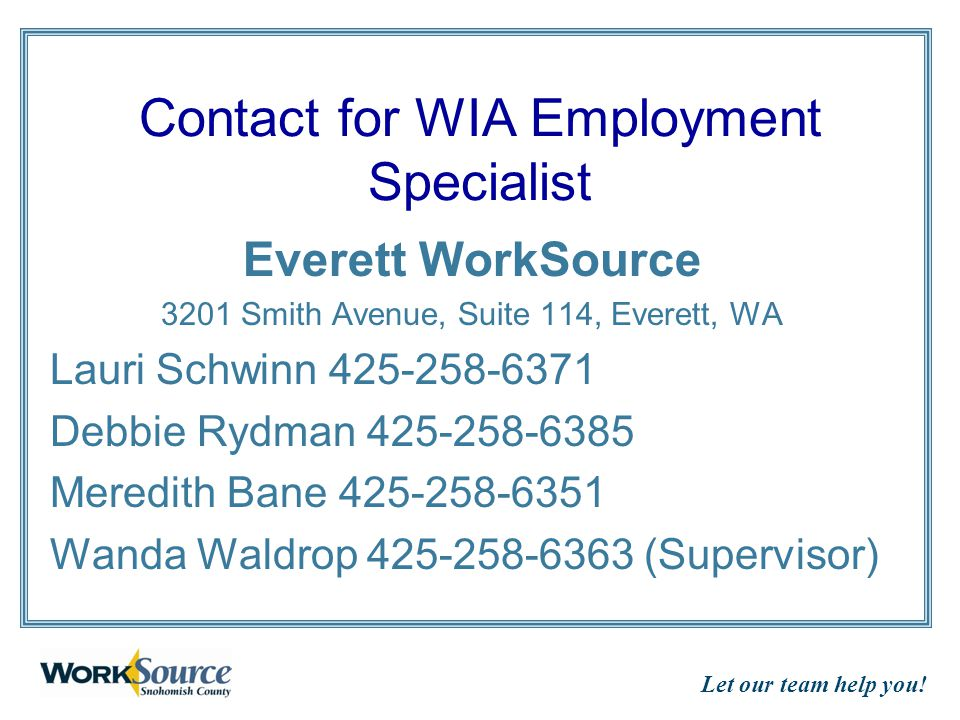 Let our team help you! Contact for WIA Employment Specialist Everett WorkSource 3201 Smith Avenue, Suite 114, Everett, WA Lauri Schwinn 425-258-6371 D