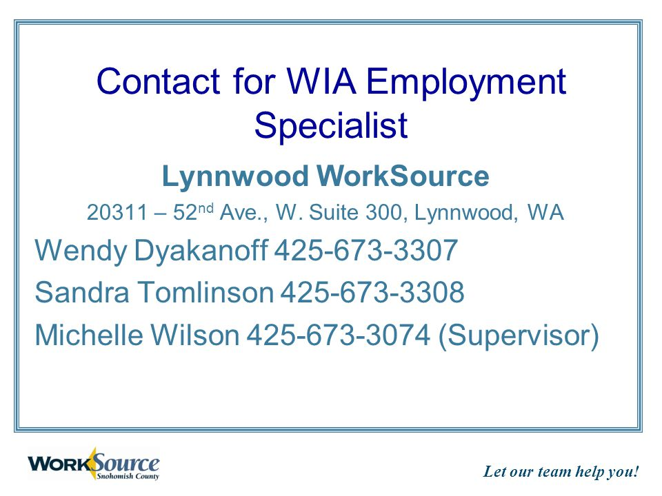 Let our team help you! Contact for WIA Employment Specialist Lynnwood WorkSource 20311 – 52 nd Ave., W. Suite 300, Lynnwood, WA Wendy Dyakanoff 425-67