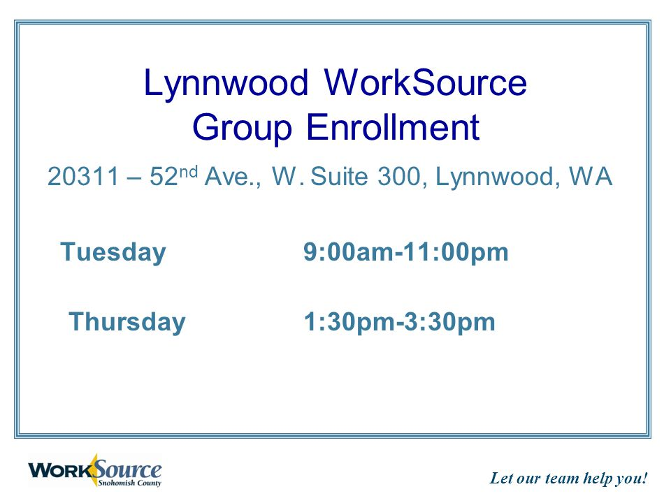 Let our team help you! Lynnwood WorkSource Group Enrollment 20311 – 52 nd Ave., W. Suite 300, Lynnwood, WA Tuesday9:00am-11:00pm Thursday 1:30pm-3:30p