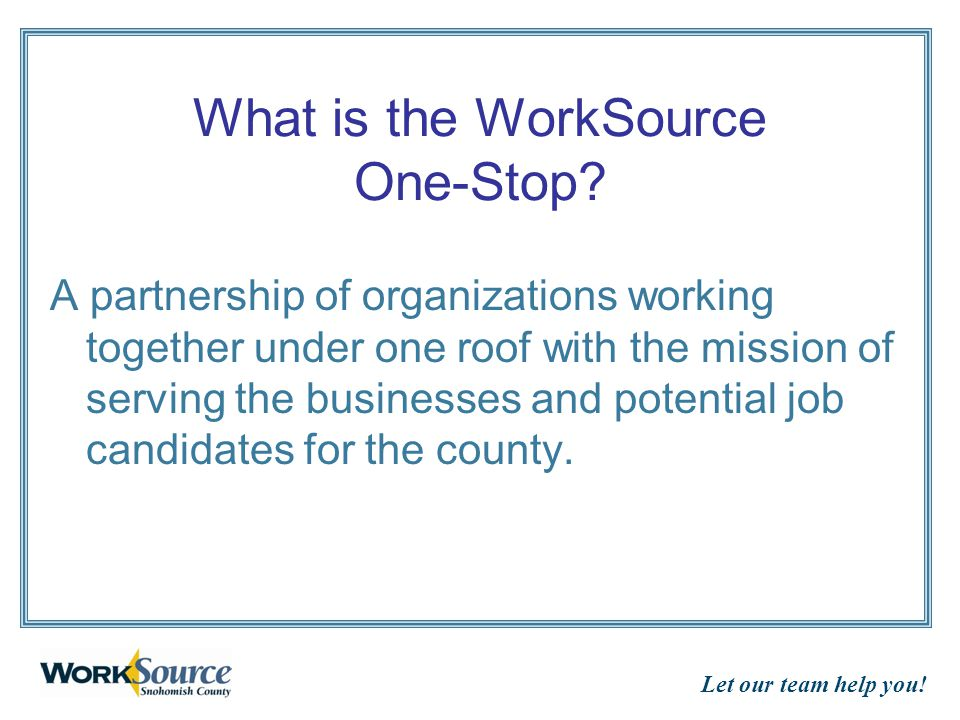 Let our team help you! What is the WorkSource One-Stop? A partnership of organizations working together under one roof with the mission of serving the