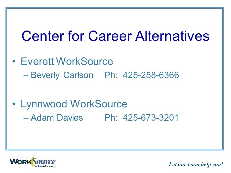 Let our team help you! Center for Career Alternatives Everett WorkSource –Beverly CarlsonPh: 425-258-6366 Lynnwood WorkSource –Adam Davies Ph: 425-673