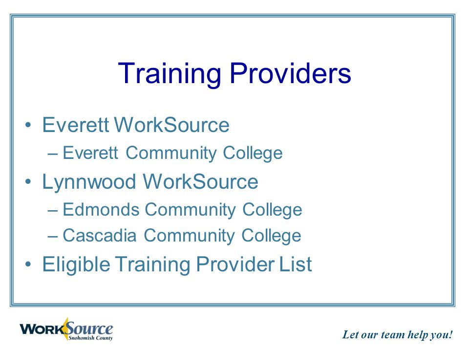 Let our team help you! Training Providers Everett WorkSource –Everett Community College Lynnwood WorkSource –Edmonds Community College –Cascadia Commu