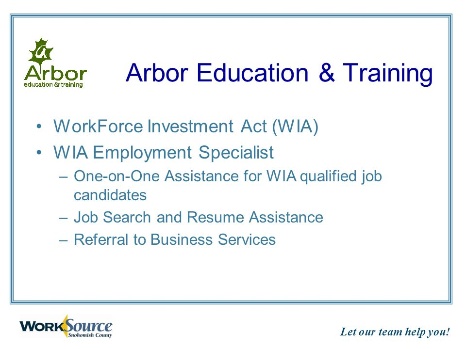 Let our team help you! Arbor Education & Training WorkForce Investment Act (WIA) WIA Employment Specialist –One-on-One Assistance for WIA qualified jo
