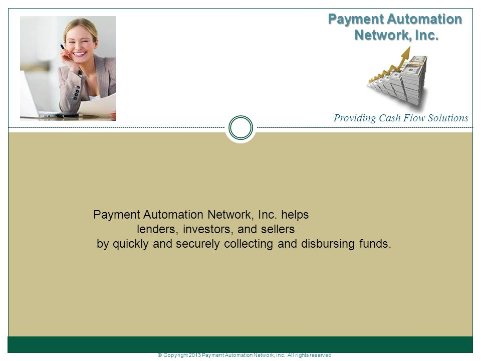Providing Cash Flow Solutions Payment Automation Network, Inc. Payment Automation Network, Inc. helps lenders, investors, and sellers by quickly and s