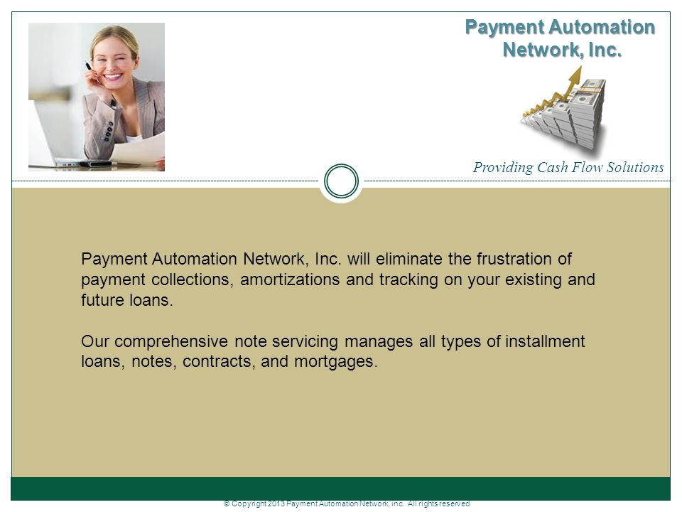 Providing Cash Flow Solutions Payment Automation Network, Inc. Payment Automation Network, Inc. will eliminate the frustration of payment collections,