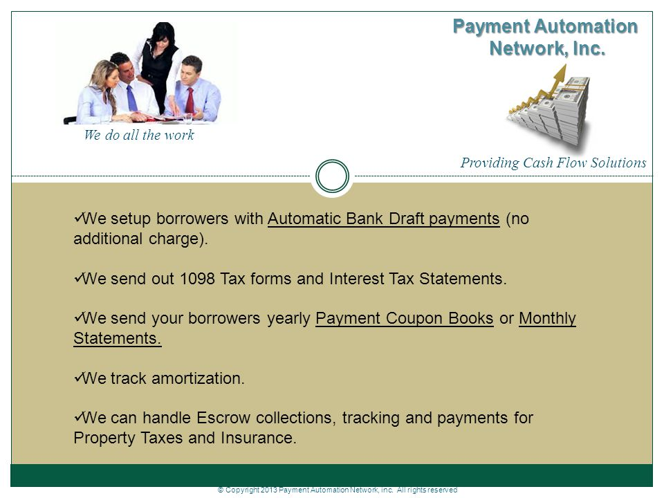 Providing Cash Flow Solutions Payment Automation Network, Inc. We setup borrowers with Automatic Bank Draft payments (no additional charge). We send o