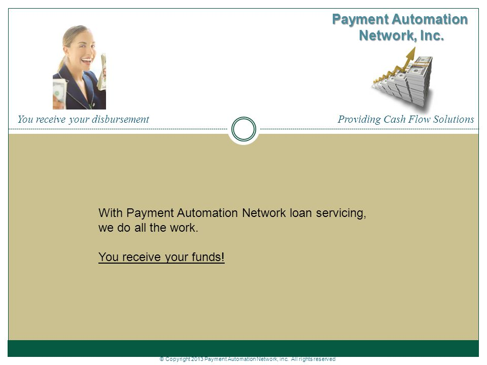Providing Cash Flow Solutions Payment Automation Network, Inc. With Payment Automation Network loan servicing, we do all the work. You receive your fu
