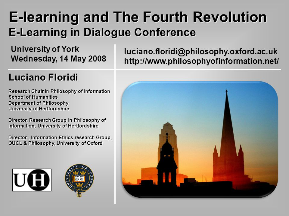 luciano.floridi@philosophy.oxford.ac.uk http://www.philosophyofinformation.net/ E-learning and The Fourth Revolution E-Learning in Dialogue Conference University of York Wednesday, 14 May 2008 Luciano Floridi Research Chair in Philosophy of Information School of Humanities Department of Philosophy University of Hertfordshire Director, Research Group in Philosophy of Information, University of Hertfordshire Director, Information Ethics research Group, OUCL & Philosophy, University of Oxford