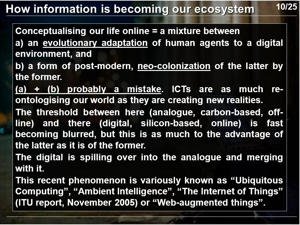 Conceptualising our life online = a mixture between a) an evolutionary adaptation of human agents to a digital environment, and b) a form of post-modern, neo-colonization of the latter by the former.