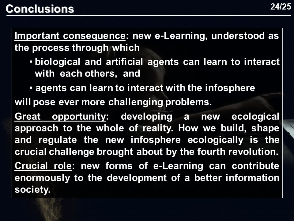 Important consequence: new e-Learning, understood as the process through which biological and artificial agents can learn to interact with each others, and agents can learn to interact with the infosphere will pose ever more challenging problems.