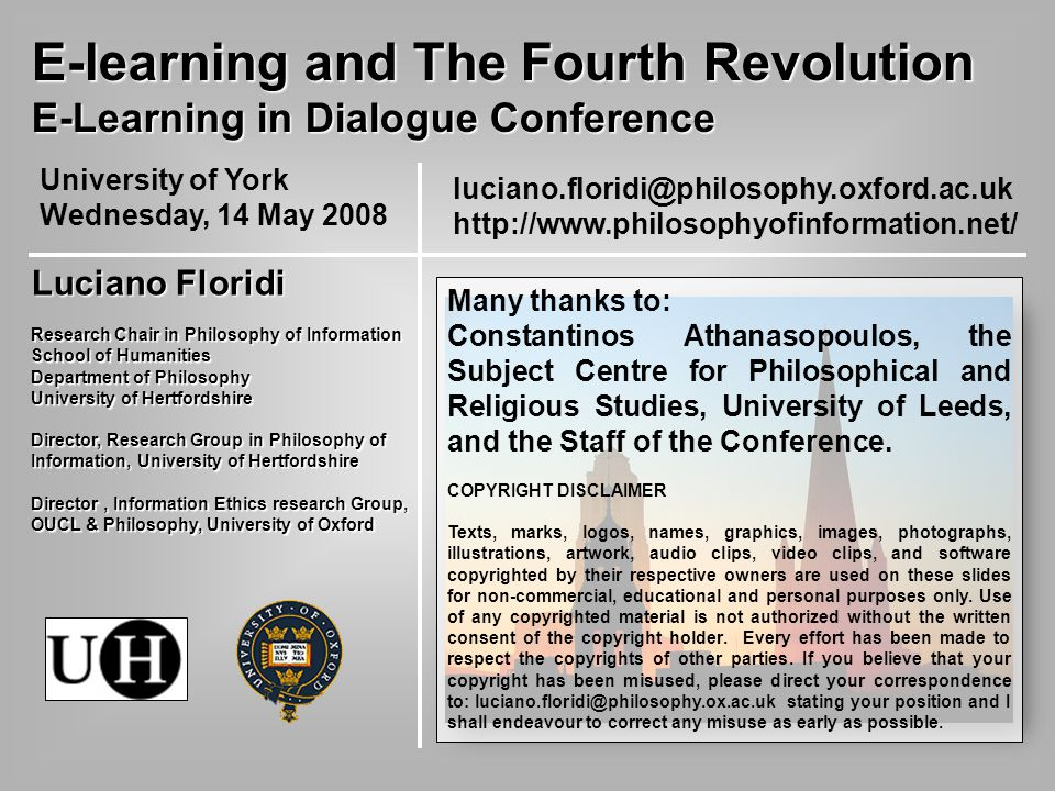 luciano.floridi@philosophy.oxford.ac.uk http://www.philosophyofinformation.net/ E-learning and The Fourth Revolution E-Learning in Dialogue Conference University of York Wednesday, 14 May 2008 Luciano Floridi Research Chair in Philosophy of Information School of Humanities Department of Philosophy University of Hertfordshire Director, Research Group in Philosophy of Information, University of Hertfordshire Director, Information Ethics research Group, OUCL & Philosophy, University of Oxford Many thanks to: Constantinos Athanasopoulos, the Subject Centre for Philosophical and Religious Studies, University of Leeds, and the Staff of the Conference.
