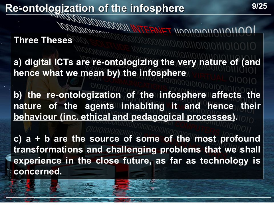 Three Theses a) digital ICTs are re-ontologizing the very nature of (and hence what we mean by) the infosphere b) the re-ontologization of the infosphere affects the nature of the agents inhabiting it and hence their behaviour (inc.