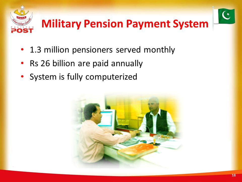 Military Pension Payment System 1.3 million pensioners served monthly Rs 26 billion are paid annually System is fully computerized 18