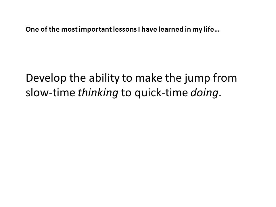 One of the most important lessons I have learned in my life… Develop the ability to make the jump from slow-time thinking to quick-time doing.
