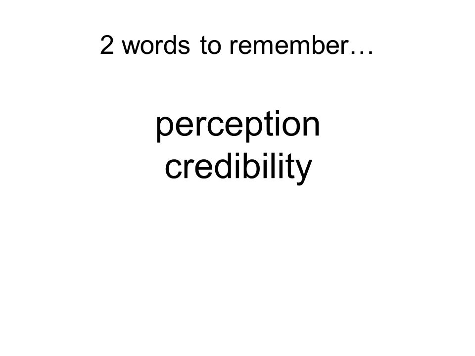 2 words to remember… perception credibility
