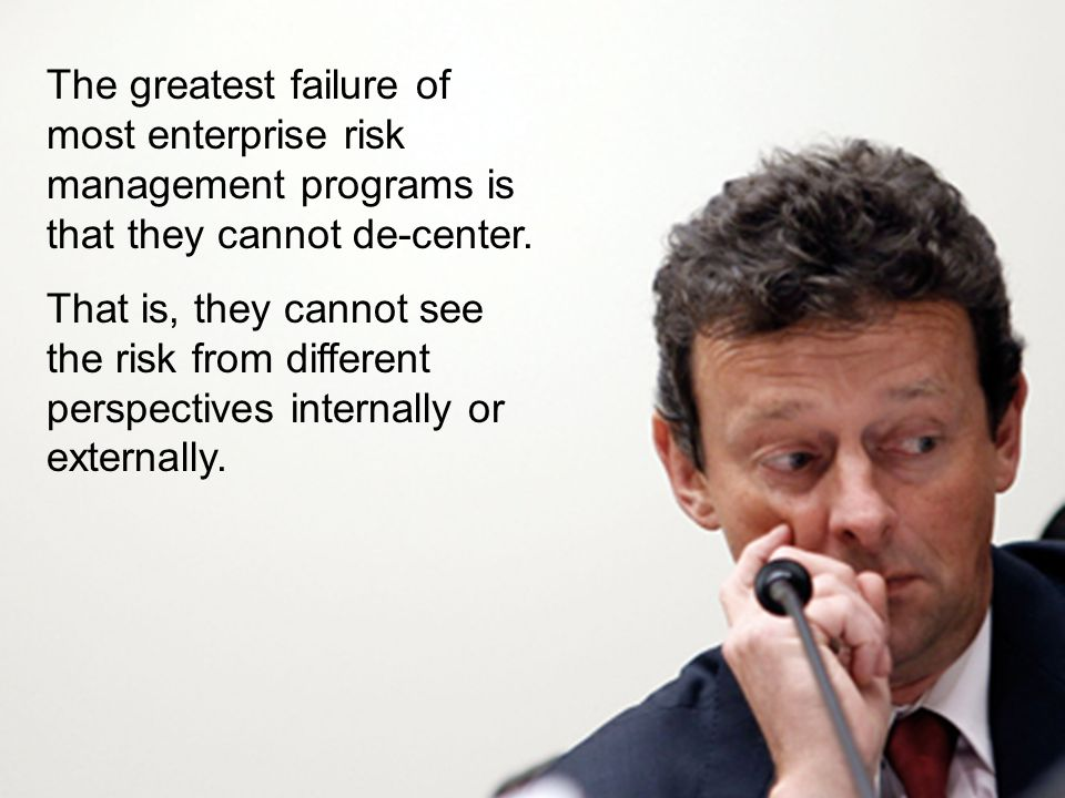 The greatest failure of most enterprise risk management programs is that they cannot de-center. That is, they cannot see the risk from different persp