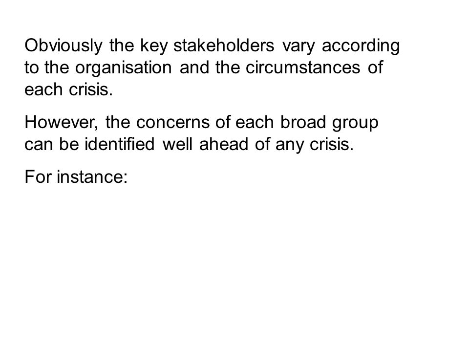 Obviously the key stakeholders vary according to the organisation and the circumstances of each crisis. However, the concerns of each broad group can