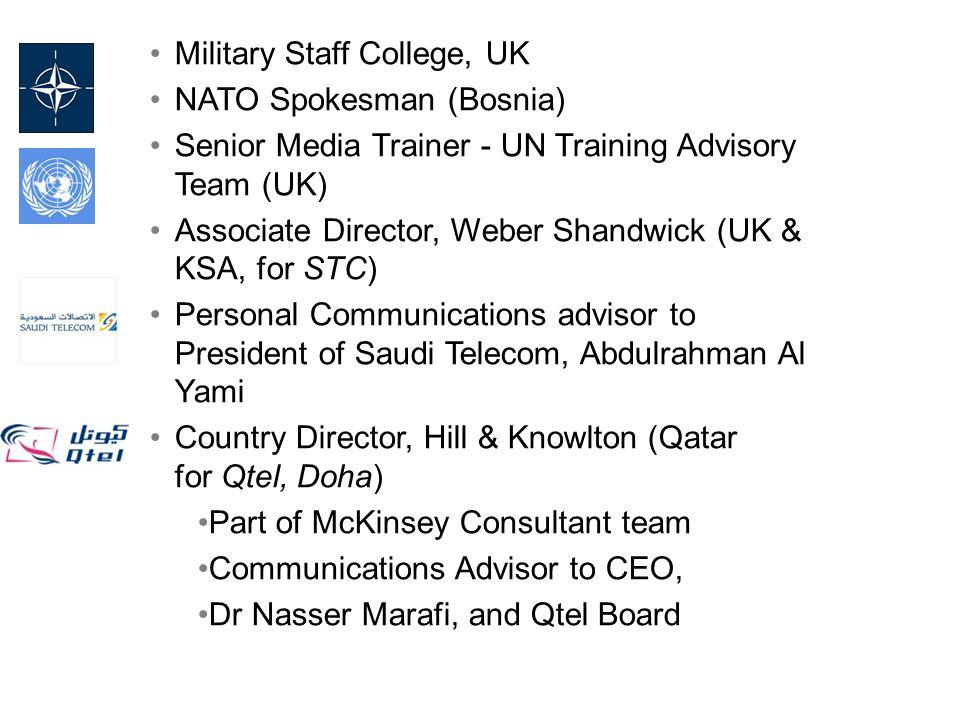 Military Staff College, UK NATO Spokesman (Bosnia) Senior Media Trainer - UN Training Advisory Team (UK) Associate Director, Weber Shandwick (UK & KSA