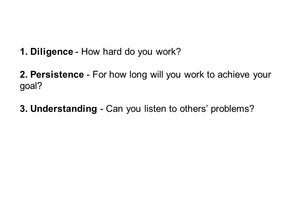 1. Diligence - How hard do you work? 2. Persistence - For how long will you work to achieve your goal? 3. Understanding - Can you listen to others pro