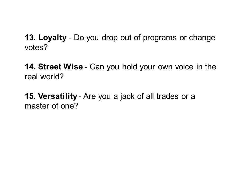 13. Loyalty - Do you drop out of programs or change votes? 14. Street Wise - Can you hold your own voice in the real world? 15. Versatility - Are you