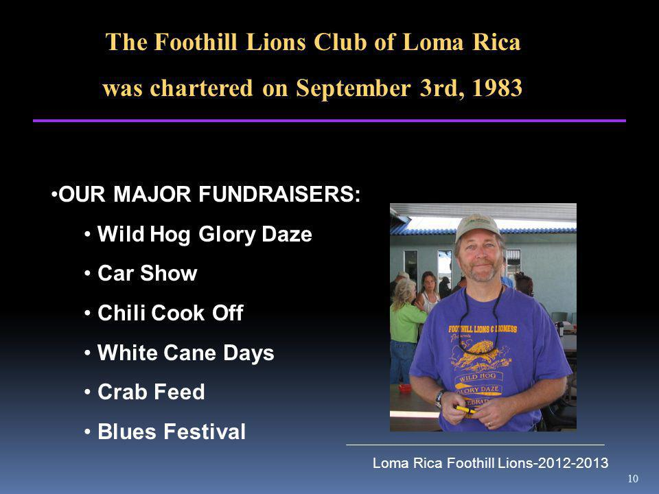 10 Loma Rica Foothill Lions-2012-2013 The Foothill Lions Club of Loma Rica was chartered on September 3rd, 1983 OUR MAJOR FUNDRAISERS: Wild Hog Glory Daze Car Show Chili Cook Off White Cane Days Crab Feed Blues Festival