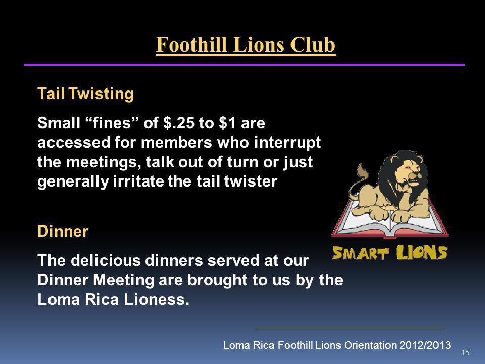 15 Foothill Lions Club Tail Twisting Small fines of $.25 to $1 are accessed for members who interrupt the meetings, talk out of turn or just generally
