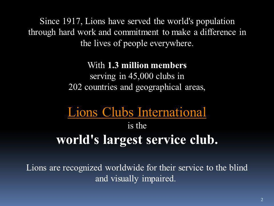 2 Since 1917, Lions have served the world s population through hard work and commitment to make a difference in the lives of people everywhere.