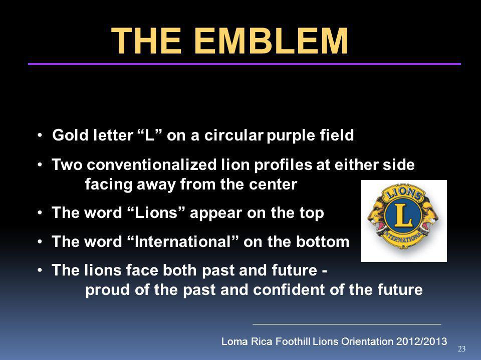 23 THE EMBLEM Gold letter L on a circular purple field Two conventionalized lion profiles at either side facing away from the center The word Lions appear on the top The word International on the bottom The lions face both past and future - proud of the past and confident of the future Loma Rica Foothill Lions Orientation 2012/2013