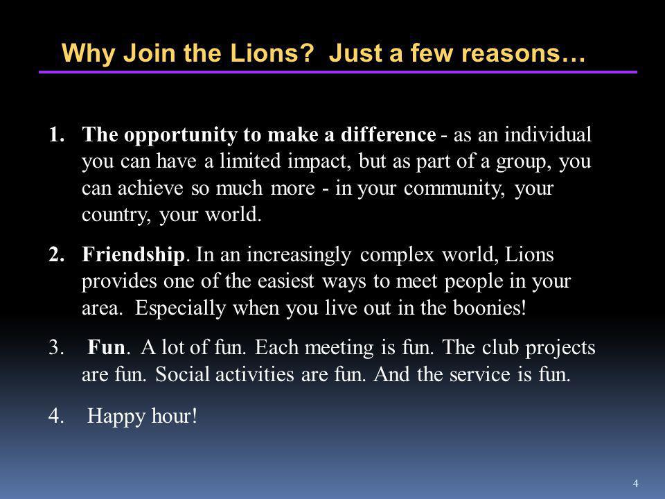 4 Why Join the Lions? Just a few reasons… 1.The opportunity to make a difference - as an individual you can have a limited impact, but as part of a gr