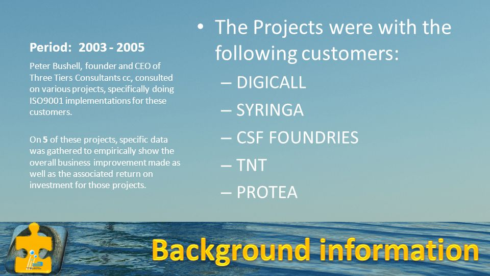 Period: 2003 - 2005 The Projects were with the following customers: – DIGICALL – SYRINGA – CSF FOUNDRIES – TNT – PROTEA Peter Bushell, founder and CEO of Three Tiers Consultants cc, consulted on various projects, specifically doing ISO9001 implementations for these customers.