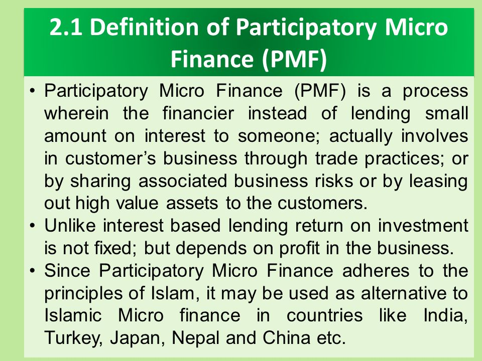2.1 Definition of Participatory Micro Finance (PMF) Participatory Micro Finance (PMF) is a process wherein the financier instead of lending small amou