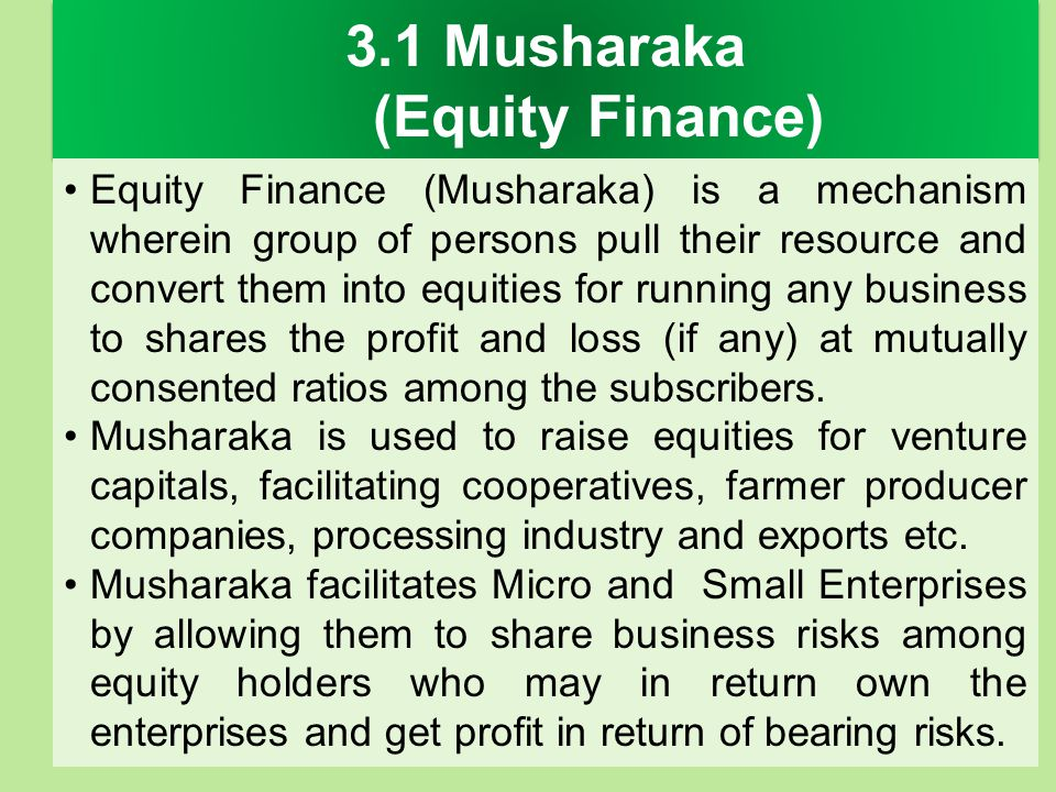 3.1 Musharaka (Equity Finance) Equity Finance (Musharaka) is a mechanism wherein group of persons pull their resource and convert them into equities f
