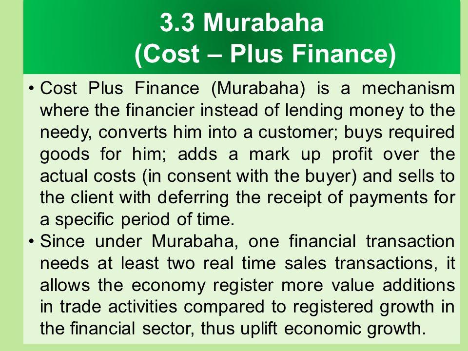 3.3 Murabaha (Cost – Plus Finance) Cost Plus Finance (Murabaha) is a mechanism where the financier instead of lending money to the needy, converts him