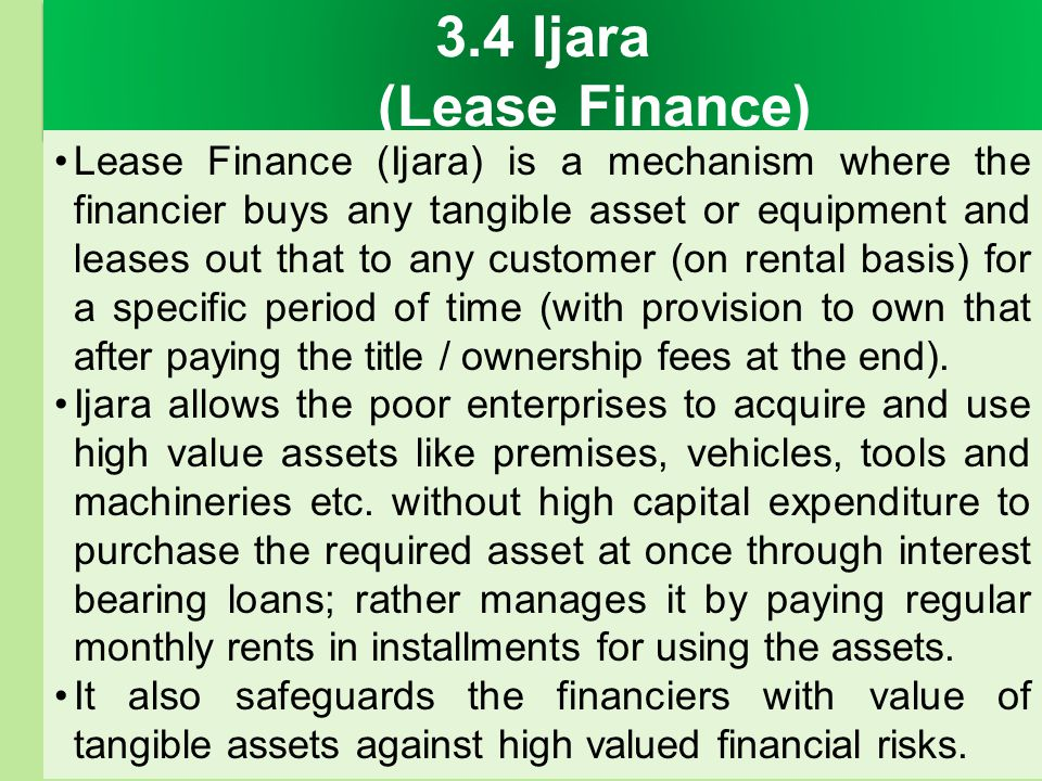 3.4 Ijara (Lease Finance) Lease Finance (Ijara) is a mechanism where the financier buys any tangible asset or equipment and leases out that to any cus