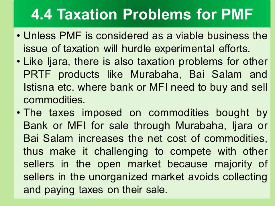 4.4 Taxation Problems for PMF Unless PMF is considered as a viable business the issue of taxation will hurdle experimental efforts. Like Ijara, there