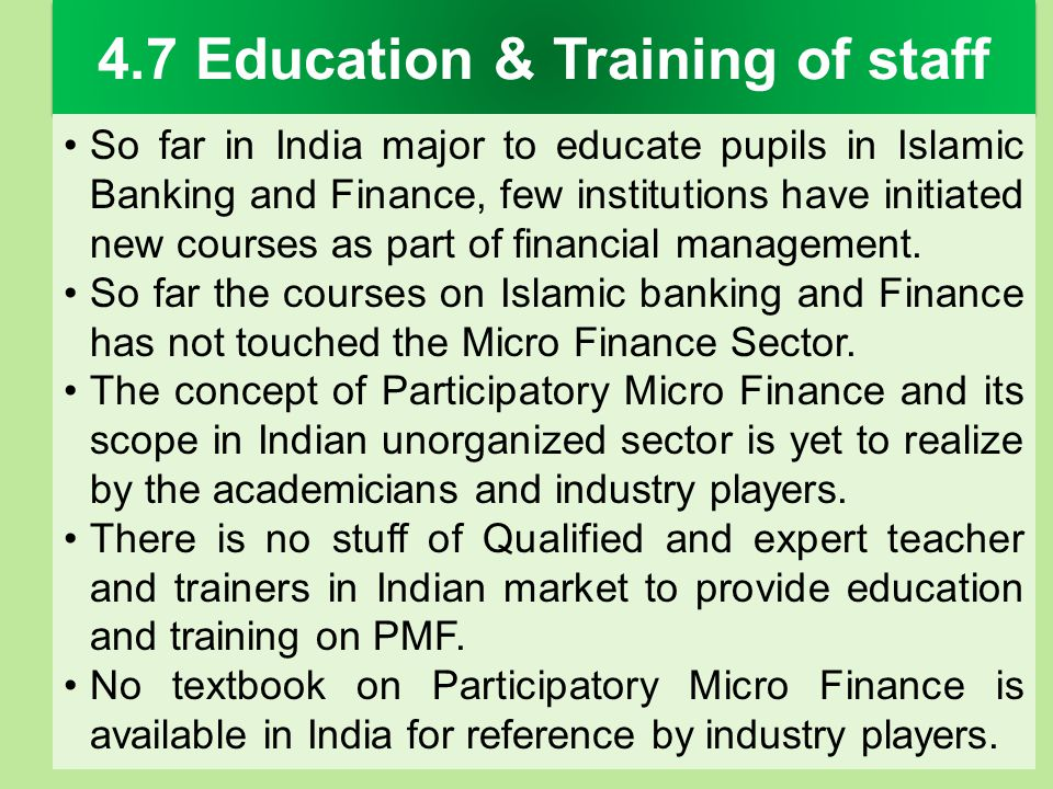 4.7 Education & Training of staff So far in India major to educate pupils in Islamic Banking and Finance, few institutions have initiated new courses