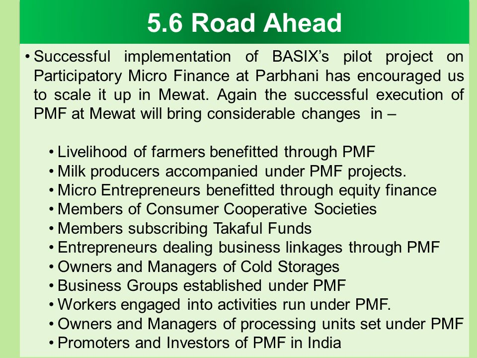 5.6 Road Ahead Successful implementation of BASIXs pilot project on Participatory Micro Finance at Parbhani has encouraged us to scale it up in Mewat.
