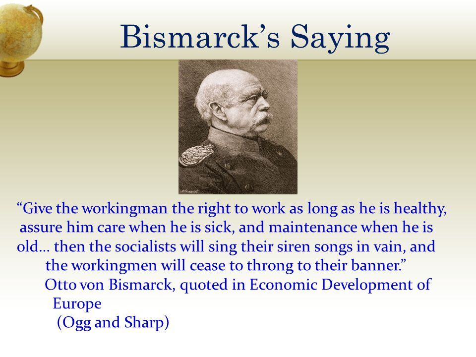 Bismarcks Saying Give the workingman the right to work as long as he is healthy, assure him care when he is sick, and maintenance when he is old… then