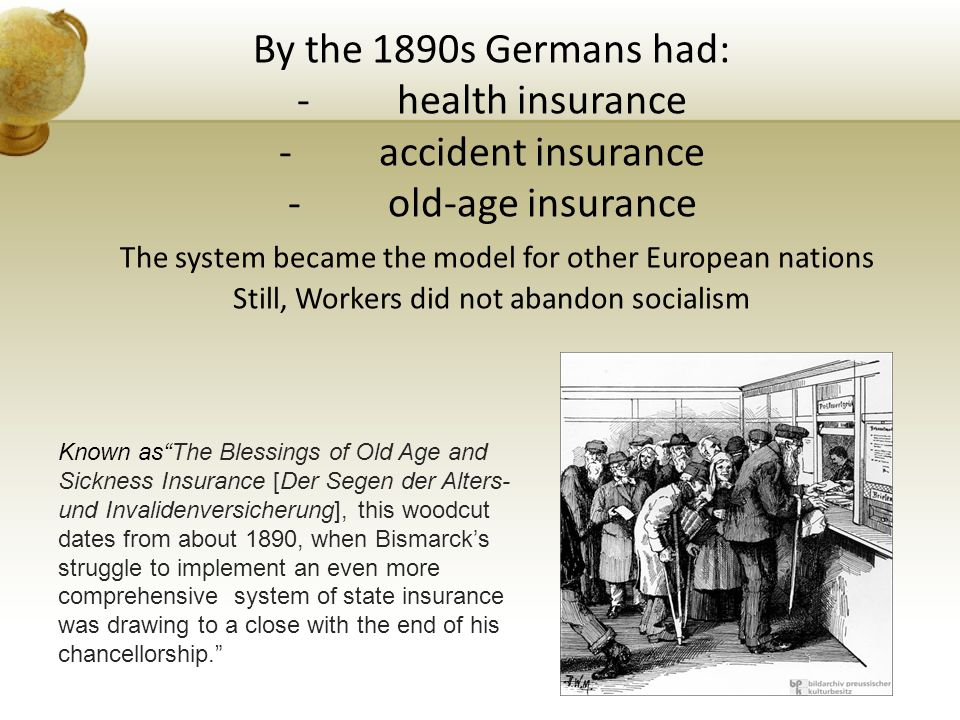By the 1890s Germans had: - health insurance - accident insurance - old-age insurance The system became the model for other European nations Still, Wo