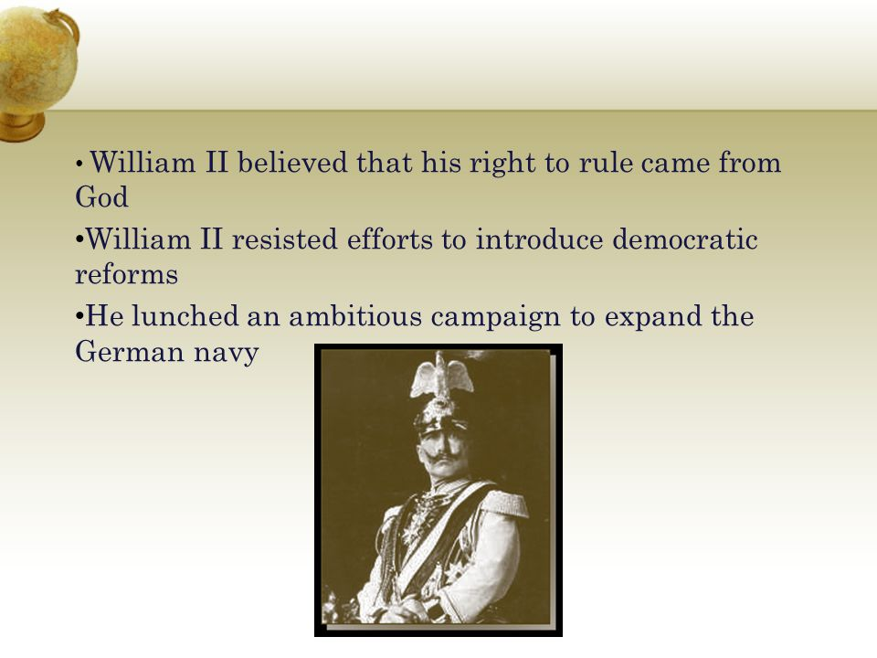 William II believed that his right to rule came from God William II resisted efforts to introduce democratic reforms He lunched an ambitious campaign
