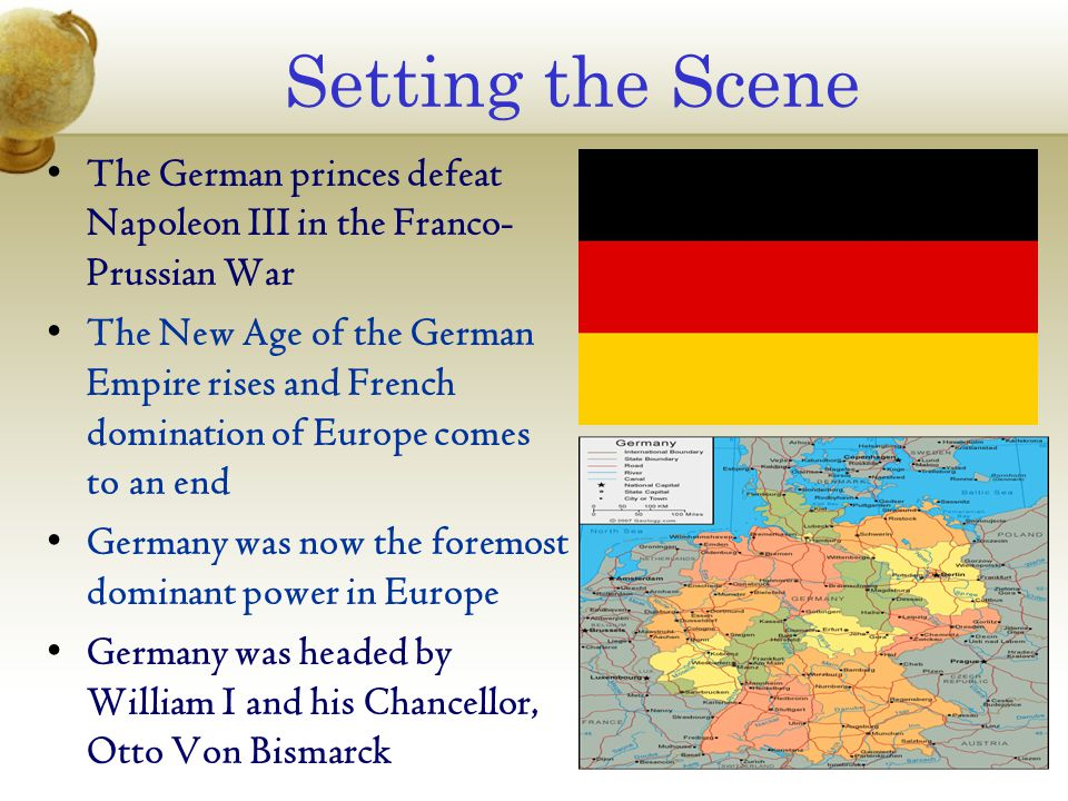 Setting the Scene The German princes defeat Napoleon III in the Franco- Prussian War The New Age of the German Empire rises and French domination of E