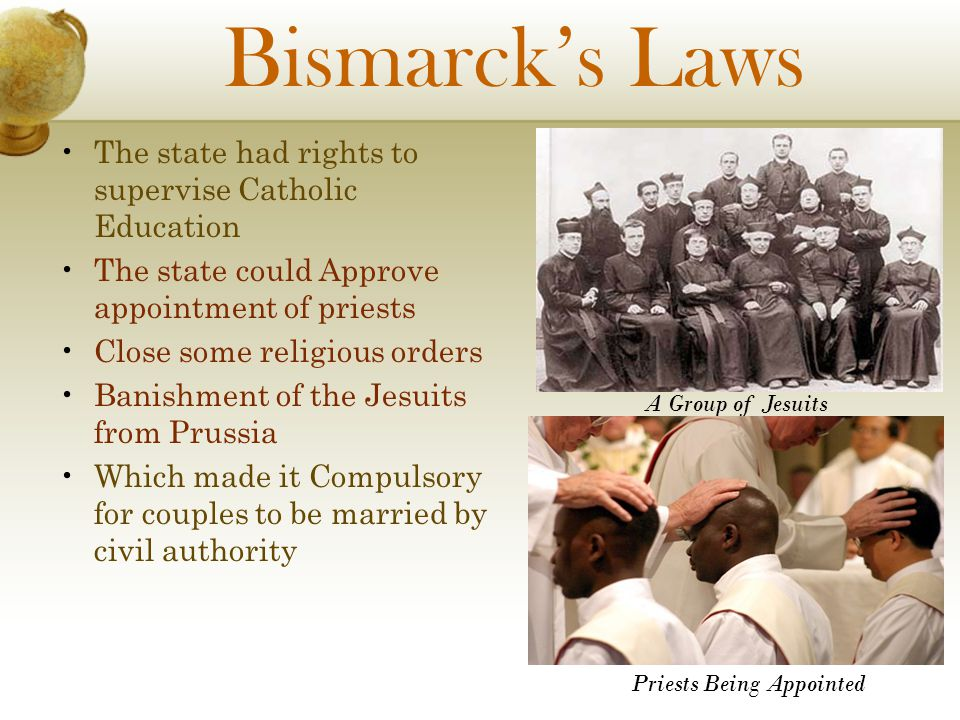 Bismarcks Laws The state had rights to supervise Catholic Education The state could Approve appointment of priests Close some religious orders Banishm