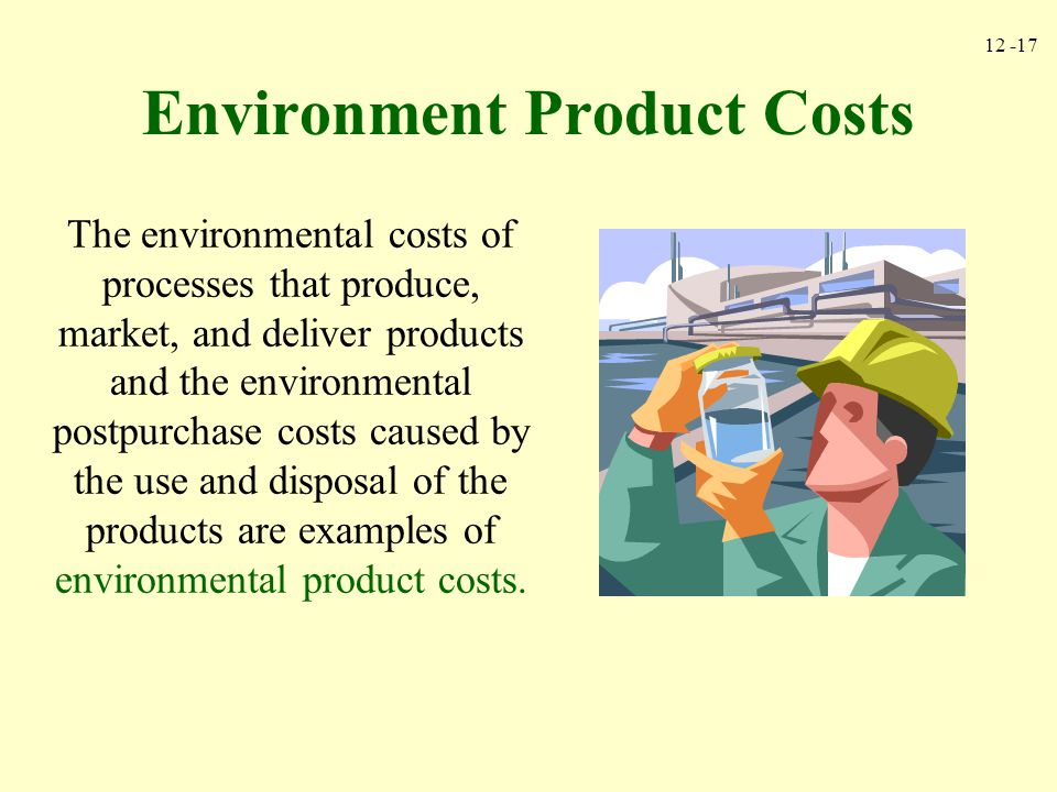 12 -17 Environment Product Costs The environmental costs of processes that produce, market, and deliver products and the environmental postpurchase co