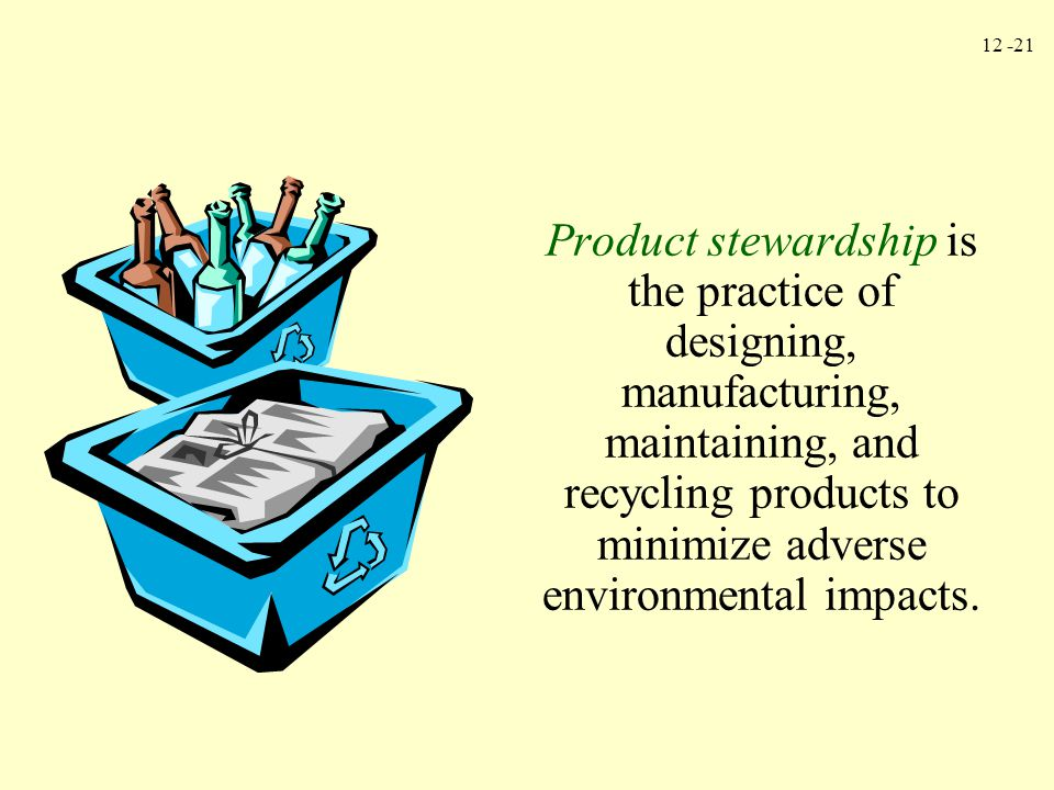 12 -21 Product stewardship is the practice of designing, manufacturing, maintaining, and recycling products to minimize adverse environmental impacts.